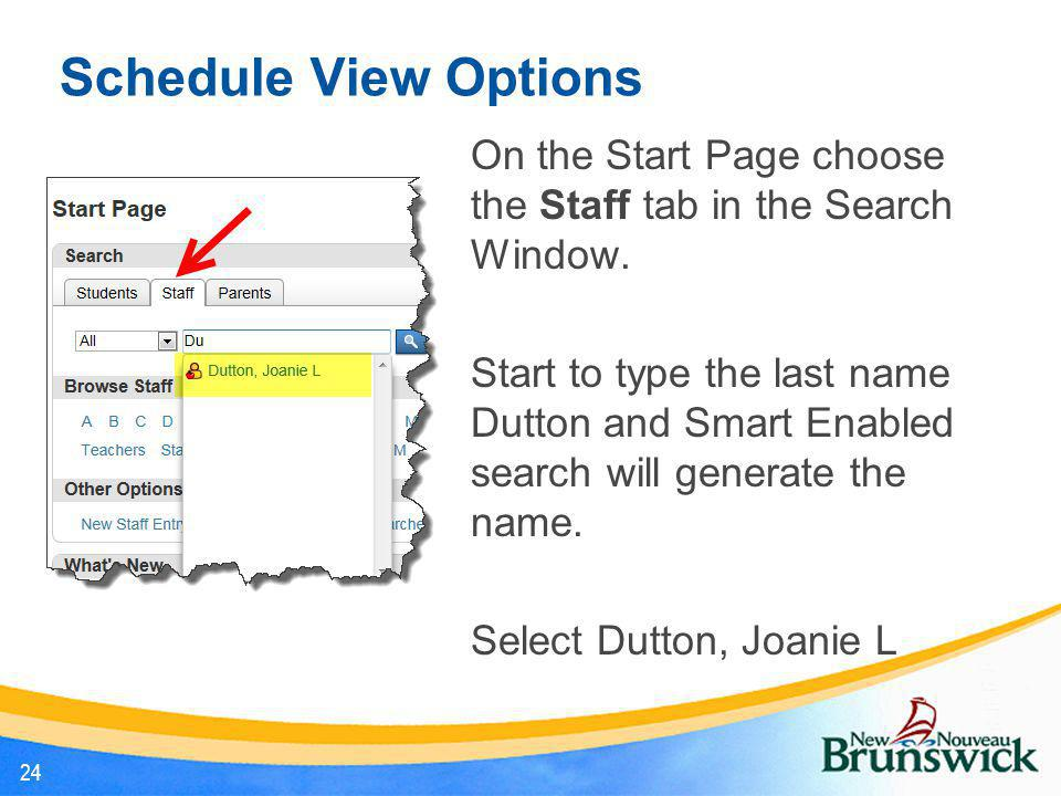 Schedule View Options 24 On the Start Page choose the Staff tab in the Search Window. Start to type the last name Dutton and Smart Enabled search will
