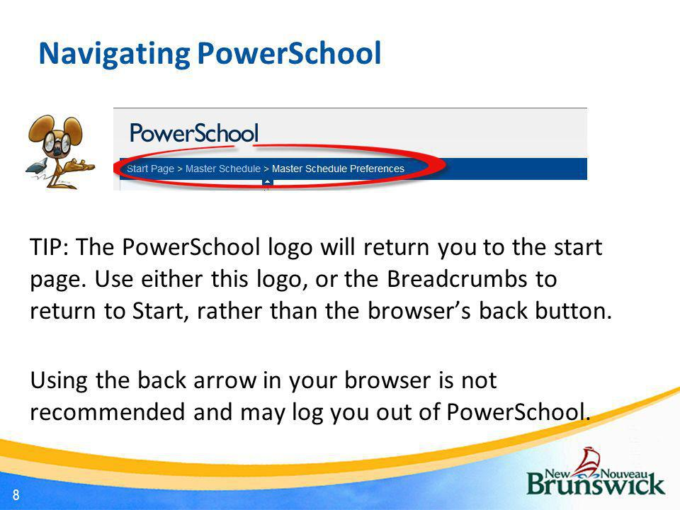 Navigating PowerSchool TIP: The PowerSchool logo will return you to the start page. Use either this logo, or the Breadcrumbs to return to Start, rathe