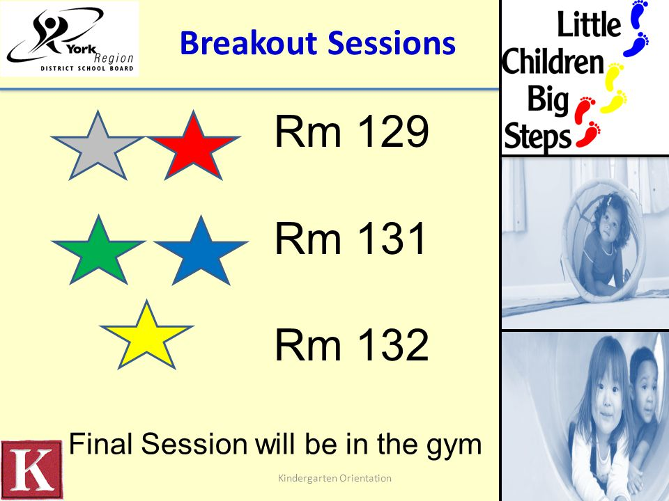 Breakout Sessions Kindergarten Orientation Rm 129 Rm 131 Rm 132 Final Session will be in the gym