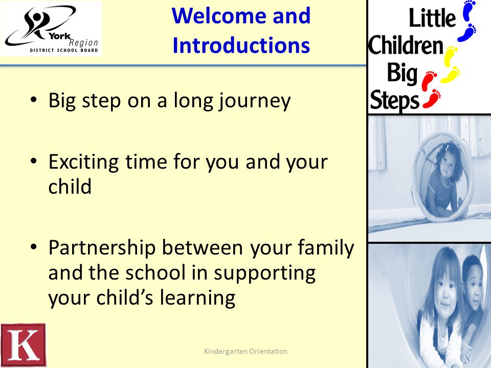 Welcome and Introductions Big step on a long journey Exciting time for you and your child Partnership between your family and the school in supporting your child's learning Kindergarten Orientation