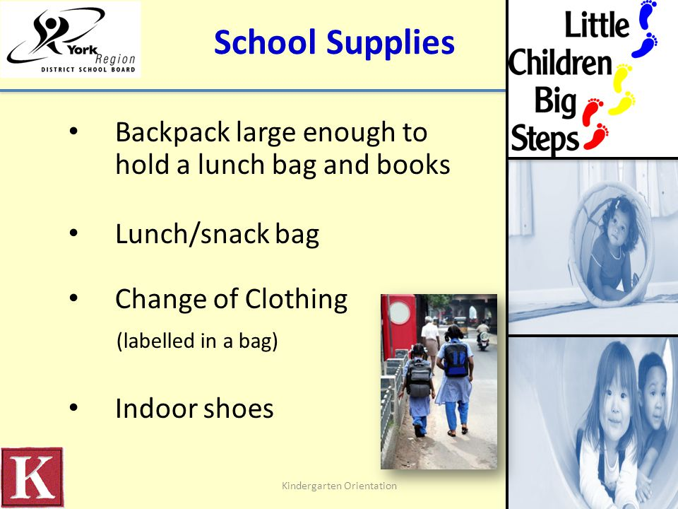 School Supplies Backpack large enough to hold a lunch bag and books Lunch/snack bag Change of Clothing (labelled in a bag) Indoor shoes Kindergarten Orientation