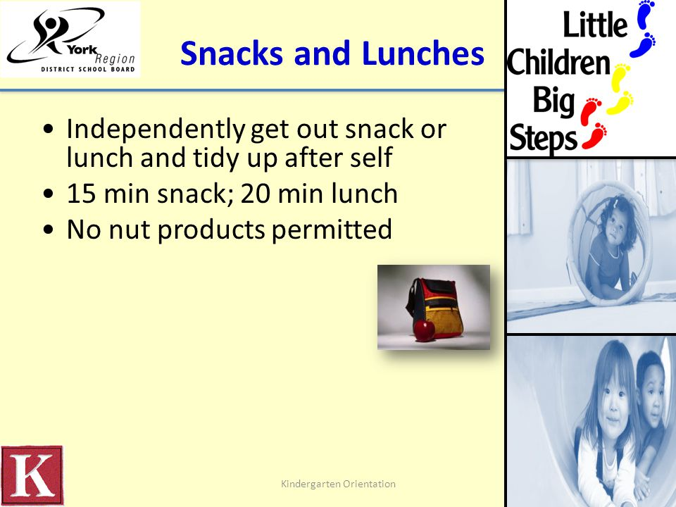 Snacks and Lunches Independently get out snack or lunch and tidy up after self 15 min snack; 20 min lunch No nut products permitted Kindergarten Orientation