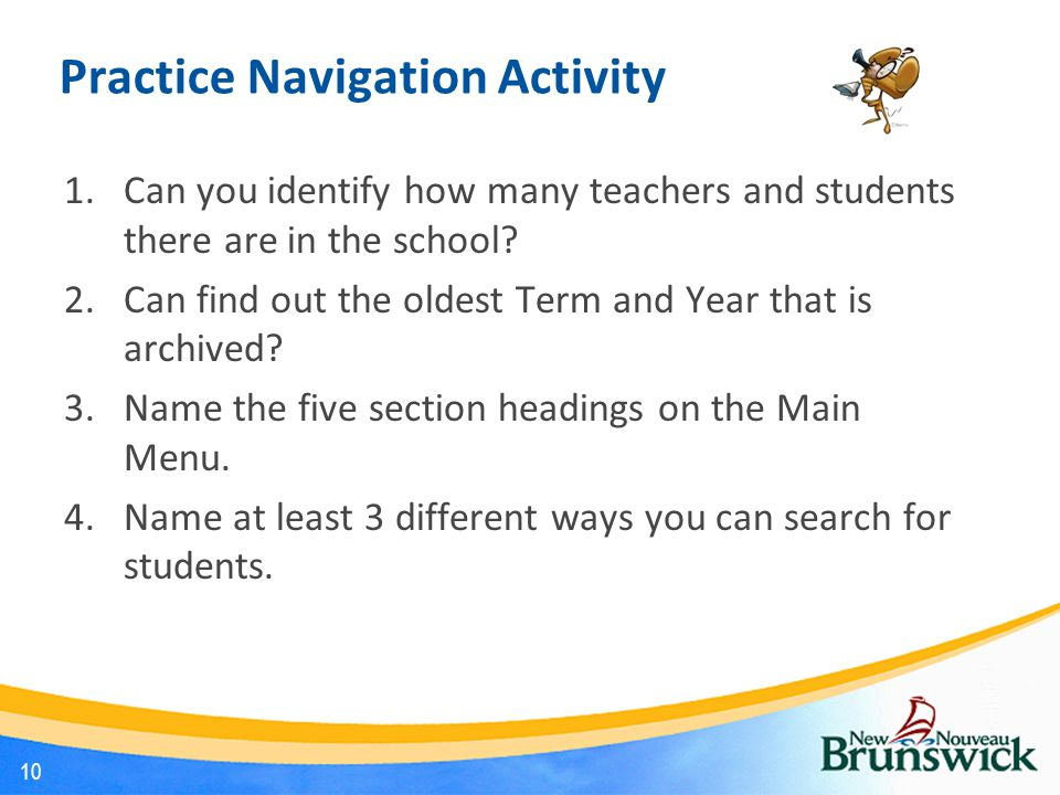 Practice Navigation Activity 1.Can you identify how many teachers and students there are in the school? 2.Can find out the oldest Term and Year that i