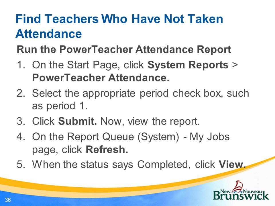 Find Teachers Who Have Not Taken Attendance Run the PowerTeacher Attendance Report 1.On the Start Page, click System Reports > PowerTeacher Attendance
