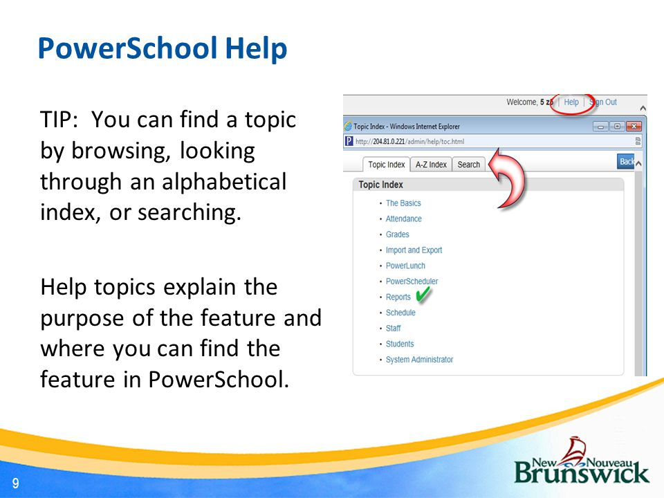 PowerSchool Help TIP: You can find a topic by browsing, looking through an alphabetical index, or searching. Help topics explain the purpose of the fe