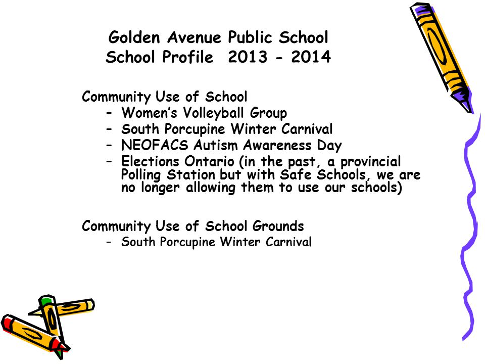 Golden Avenue Public School School Profile 2013 - 2014 Community Use of School –Women's Volleyball Group –South Porcupine Winter Carnival –NEOFACS Autism Awareness Day –Elections Ontario (in the past, a provincial Polling Station but with Safe Schools, we are no longer allowing them to use our schools) Community Use of School Grounds –South Porcupine Winter Carnival