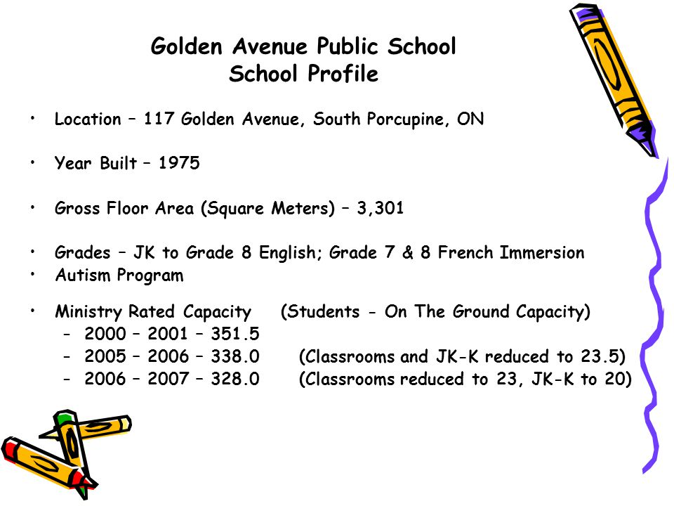 Golden Avenue Public School 2013 - 2014 School Condition The school's infrastructure is generally in good condition, From 2004 to 2013 $598,855 has been spent on an elevator and upgrades (Heating/Ventilation, Barrier Free Washroom, Communication System, Sound Absorption, Upgrade Gym Lighting,Unpaved Sports and Recreational Spaces, Washroom Stalls and Accessories, Flooring, Exterior Doors, Fire Alarm Upgrade, Exterior Lighting, Gas Piping System Study) From the Ministry's Condition Assessment Report, they have recommended the following upgrades in the amount of $1,749,582 over the next three years: –Millwork Replacement $268,361 –Roof Replacement $320,000 –Interior Lights $337,500 –Replace Playing Fields $23,023 –Replace Lighting Equipment $68,702 –Interior Doors $42,938 –Branch Wiring Study $12,000 –Floors $15,671 –Lockers $193,220 –Replace Domestic Water Distribution System $430,667 –Domestic Plumbing System Study $15,000 –Stacks & Breaching Study $10,500 –Replace other Communication & Alarm Systems $12,000