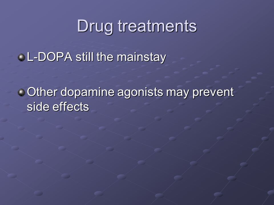 Drug treatments L-DOPA still the mainstay Other dopamine agonists may prevent side effects
