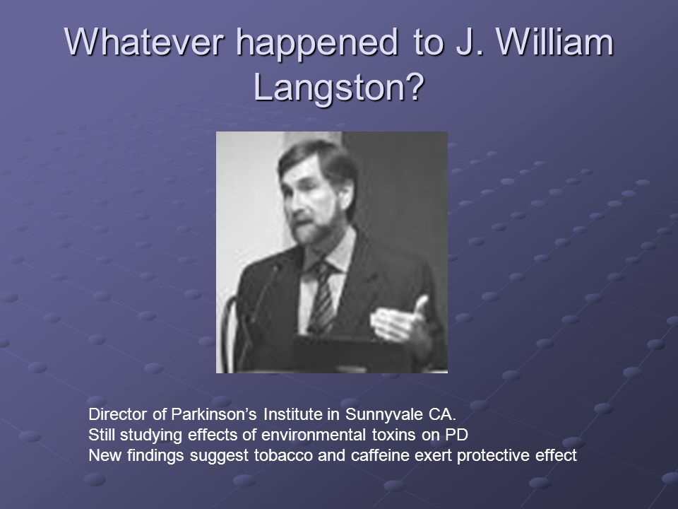 Whatever happened to J. William Langston. Director of Parkinson's Institute in Sunnyvale CA.
