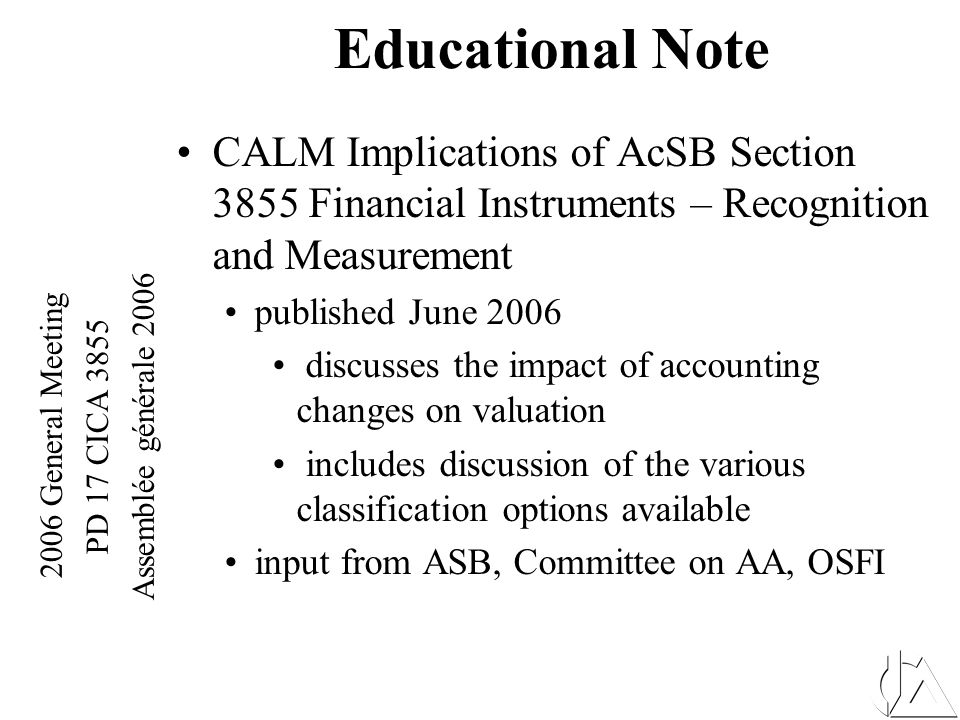 2006 General Meeting PD 17 CICA 3855 Assemblée générale 2006 Educational Note Outlines True-ups and approximations (roll forward mechanisms) the issues with using the Available for Sale designation on assets backing liabilities Where qualified opinions may be appropriate Future Tax implications Issues with policy liabilities traditionally estimated as an 'account value' Important control issues