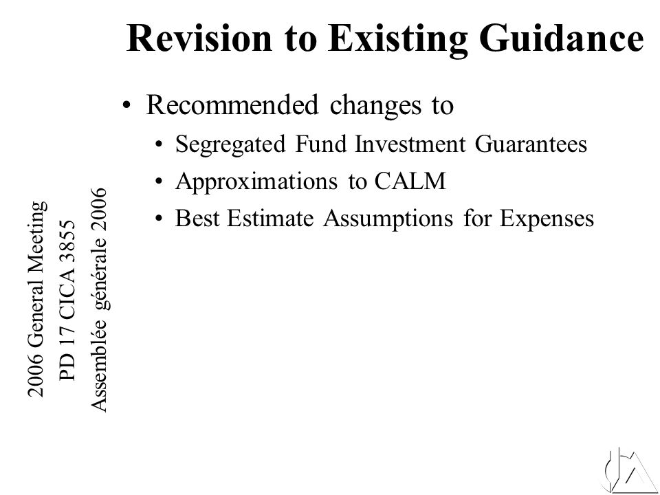 2006 General Meeting PD 17 CICA 3855 Assemblée générale 2006 Revision to Existing Guidance – Fall Letter (Draft) Implications of 3855 on Tax Tax implications recognized when new Accounting Standard Effective Industry has made a proposal (CLHIA) in regard to implications As of this point no formal response from Finance caution should be used in projecting any favorable tax timing results in the meantime