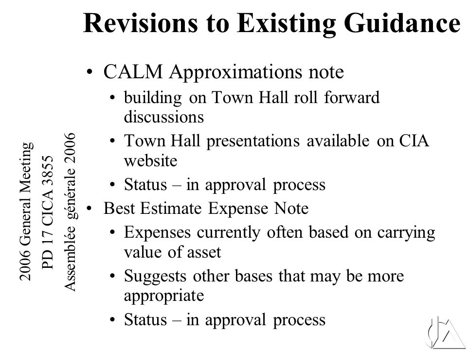 2006 General Meeting PD 17 CICA 3855 Assemblée générale 2006 Revisions to Existing Guidance CALM Approximations note building on Town Hall roll forward discussions Town Hall presentations available on CIA website Status – in approval process Best Estimate Expense Note Expenses currently often based on carrying value of asset Suggests other bases that may be more appropriate Status – in approval process