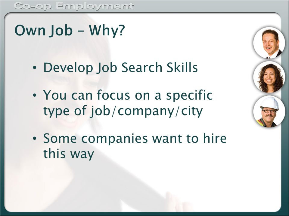 Own Job – Why? Develop Job Search Skills You can focus on a specific type of job/company/city Some companies want to hire this way