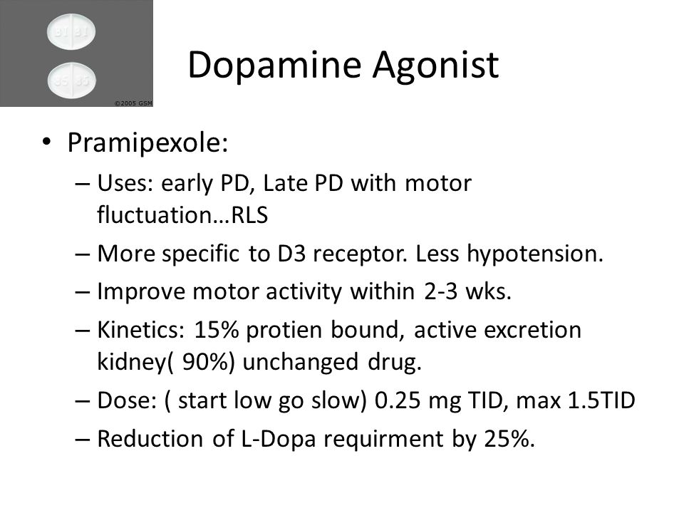Dopamine Agonist Pramipexole: – Uses: early PD, Late PD with motor fluctuation…RLS – More specific to D3 receptor.