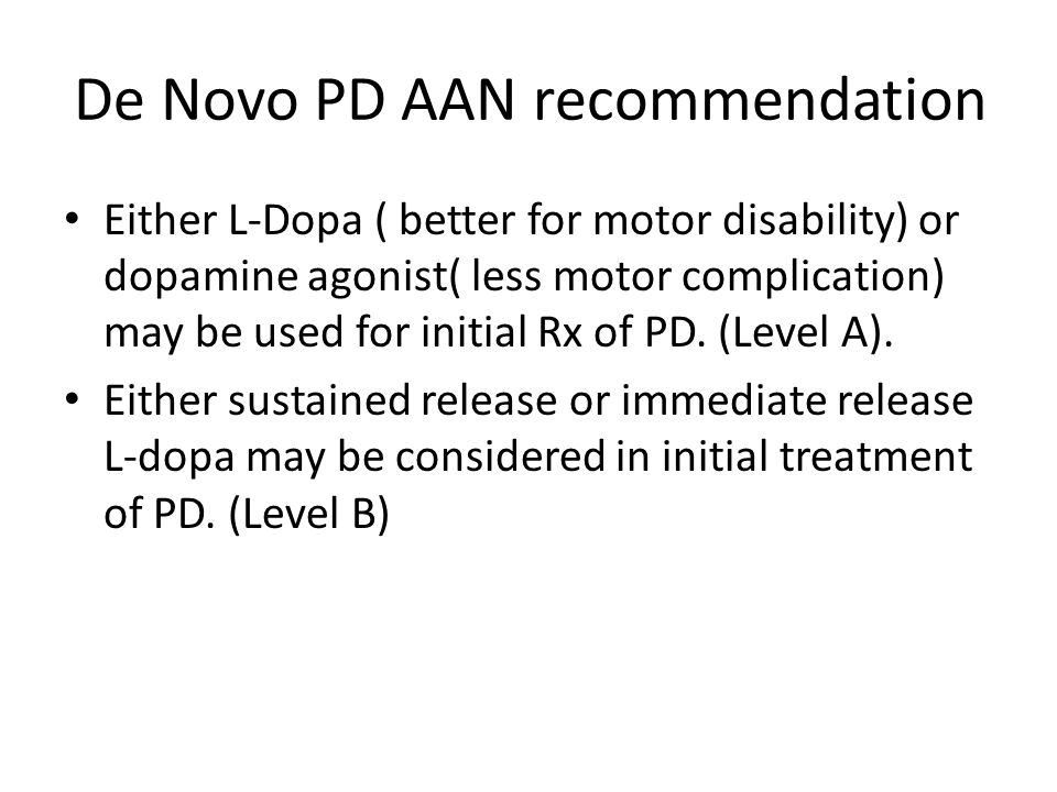 De Novo PD AAN recommendation Either L-Dopa ( better for motor disability) or dopamine agonist( less motor complication) may be used for initial Rx of PD.