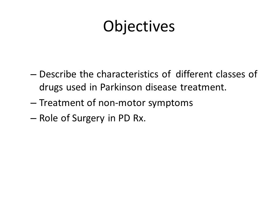 Objectives – Describe the characteristics of different classes of drugs used in Parkinson disease treatment.