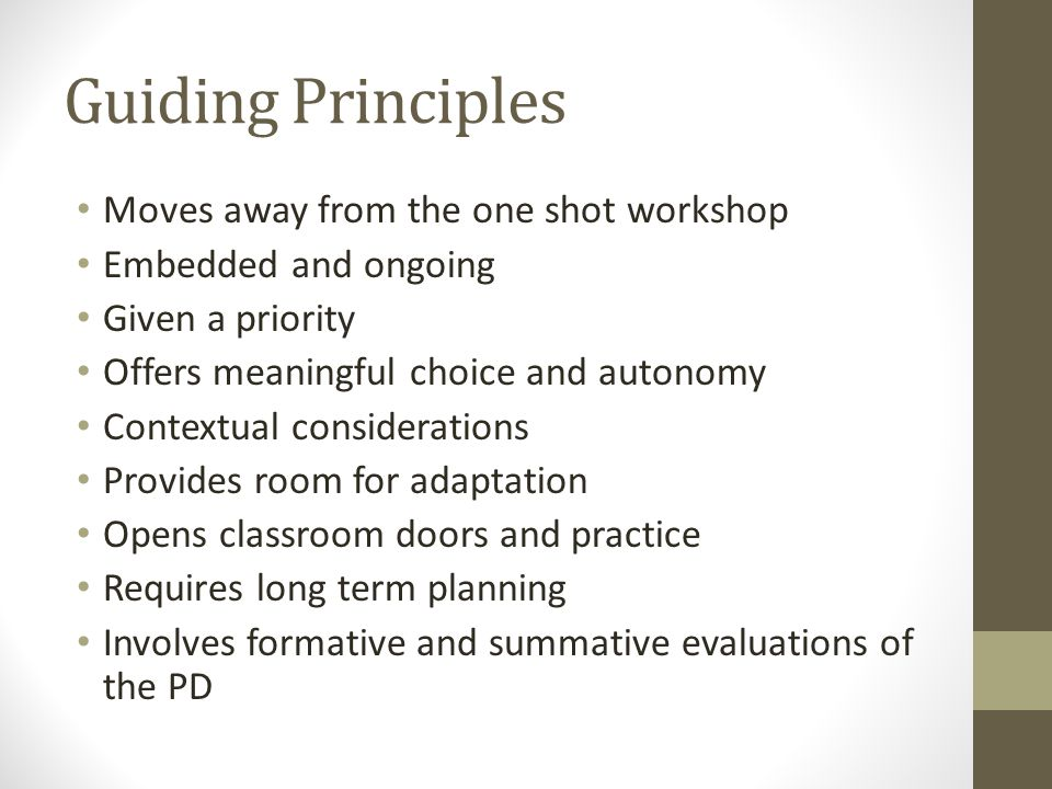 Guiding Principles Moves away from the one shot workshop Embedded and ongoing Given a priority Offers meaningful choice and autonomy Contextual considerations Provides room for adaptation Opens classroom doors and practice Requires long term planning Involves formative and summative evaluations of the PD