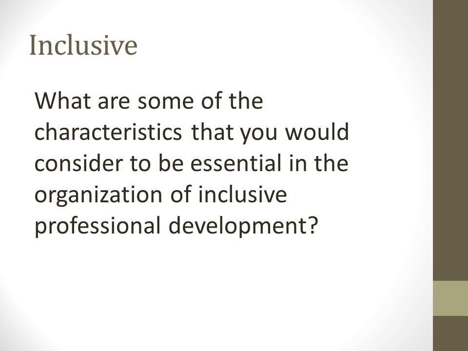 Inclusive What are some of the characteristics that you would consider to be essential in the organization of inclusive professional development?