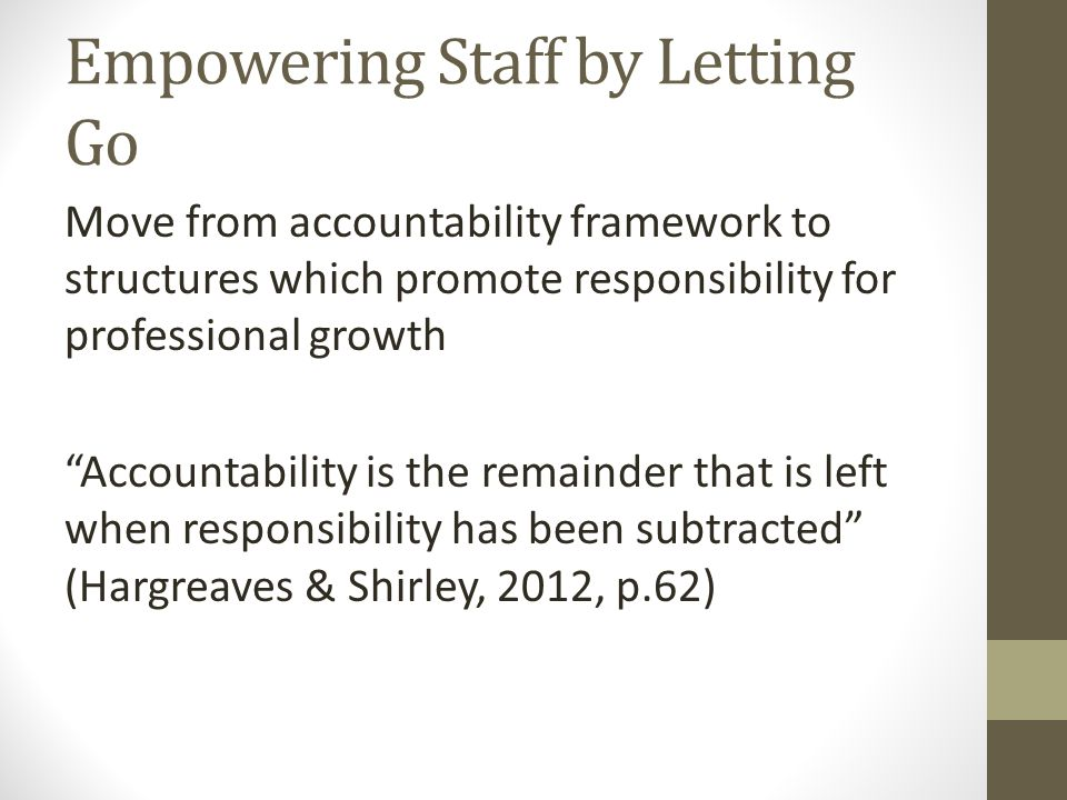 Empowering Staff by Letting Go Move from accountability framework to structures which promote responsibility for professional growth Accountability is the remainder that is left when responsibility has been subtracted (Hargreaves & Shirley, 2012, p.62)