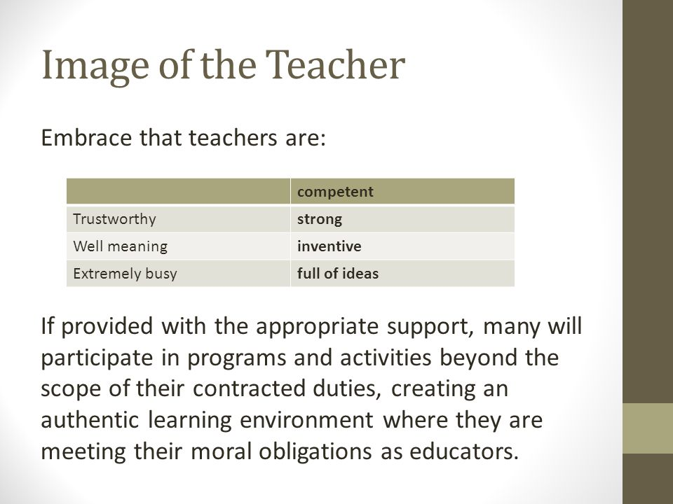 Image of the Teacher Embrace that teachers are: If provided with the appropriate support, many will participate in programs and activities beyond the scope of their contracted duties, creating an authentic learning environment where they are meeting their moral obligations as educators.