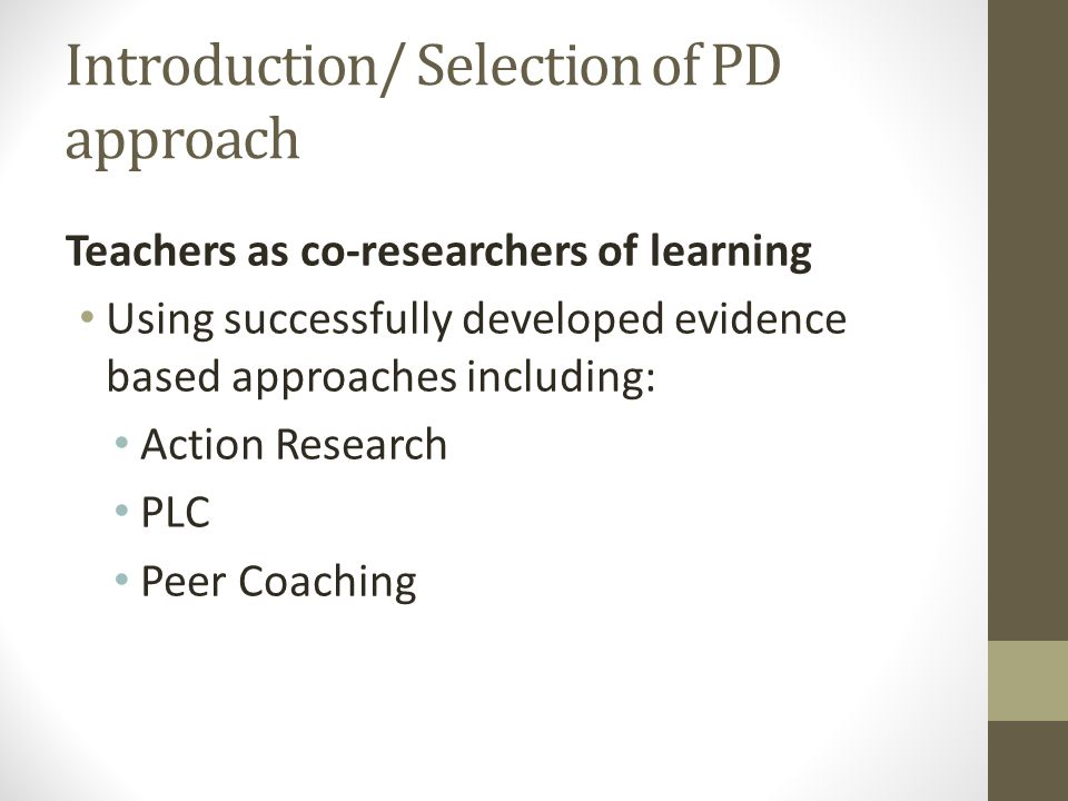 Introduction/ Selection of PD approach Teachers as co-researchers of learning Using successfully developed evidence based approaches including: Action Research PLC Peer Coaching