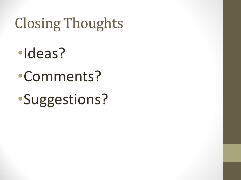 Closing Thoughts Ideas? Comments? Suggestions?