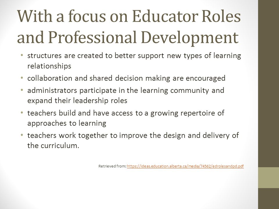 With a focus on Educator Roles and Professional Development structures are created to better support new types of learning relationships collaboration and shared decision making are encouraged administrators participate in the learning community and expand their leadership roles teachers build and have access to a growing repertoire of approaches to learning teachers work together to improve the design and delivery of the curriculum.