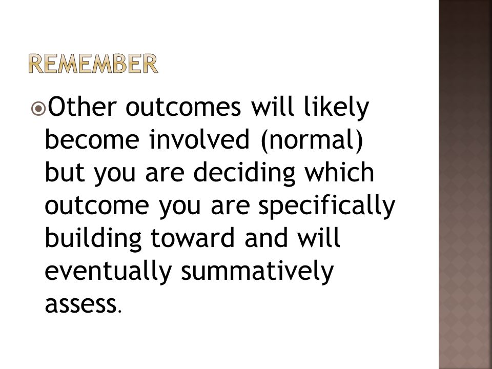  Other outcomes will likely become involved (normal) but you are deciding which outcome you are specifically building toward and will eventually summatively assess.