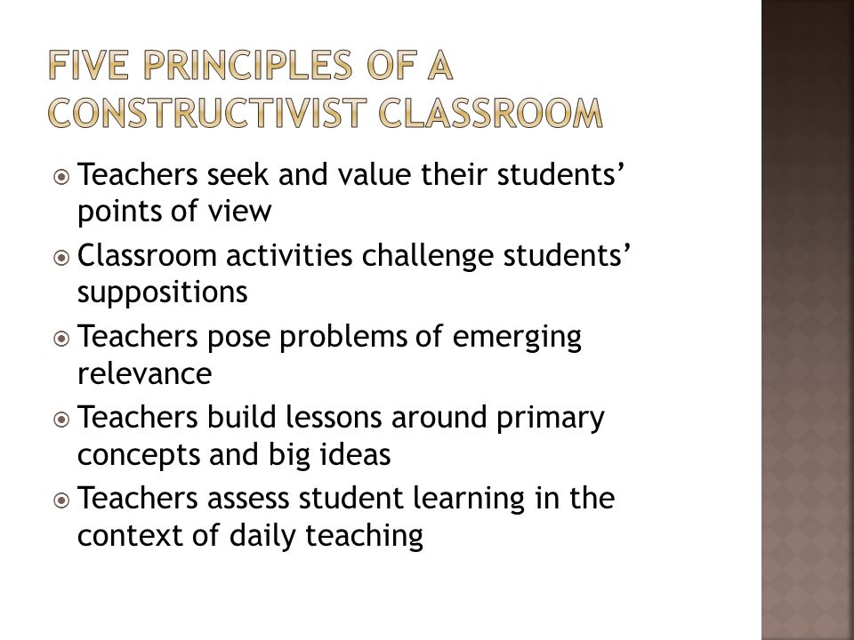 Teachers seek and value their students' points of view  Classroom activities challenge students' suppositions  Teachers pose problems of emerging relevance  Teachers build lessons around primary concepts and big ideas  Teachers assess student learning in the context of daily teaching