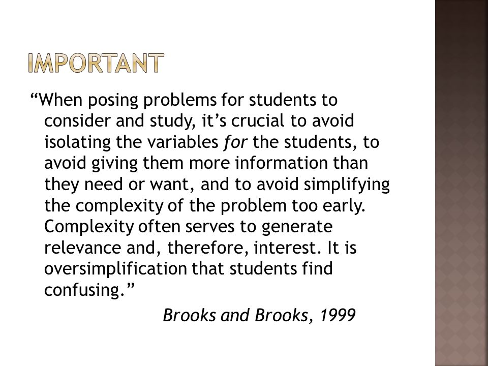 When posing problems for students to consider and study, it's crucial to avoid isolating the variables for the students, to avoid giving them more information than they need or want, and to avoid simplifying the complexity of the problem too early.