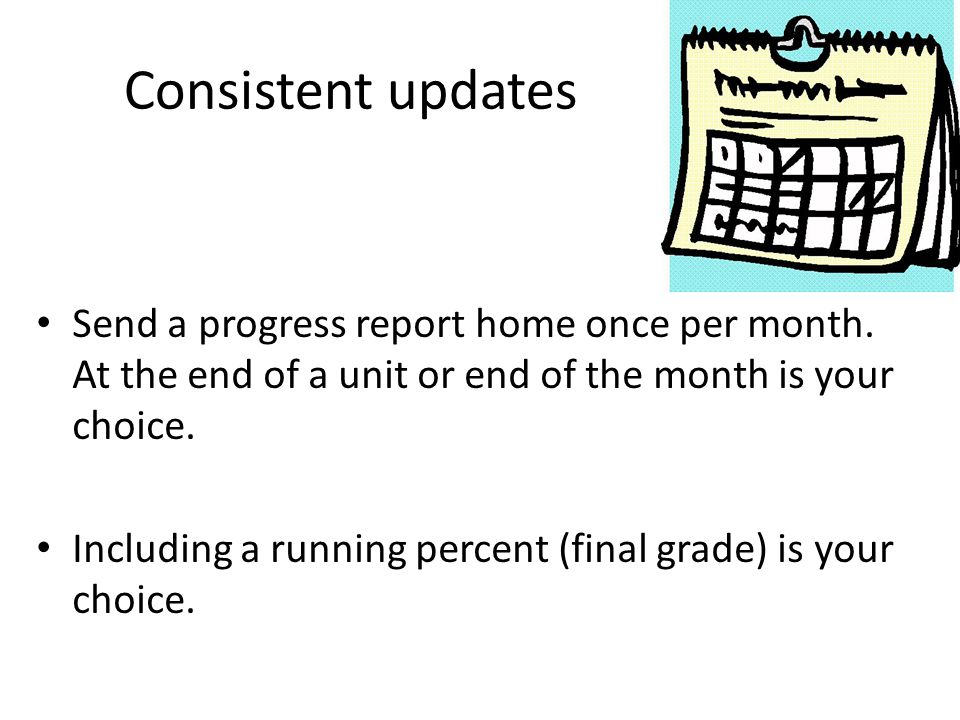 Consistent updates Send a progress report home once per month. At the end of a unit or end of the month is your choice. Including a running percent (f