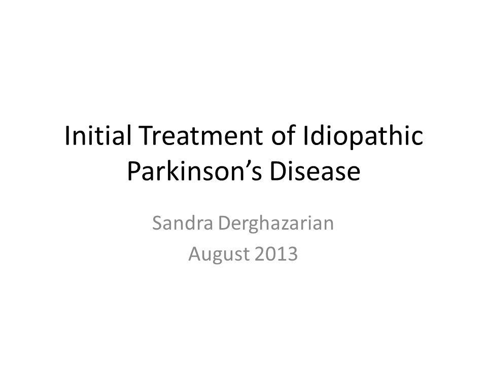 Initial Treatment of Idiopathic Parkinson's Disease Sandra Derghazarian August 2013