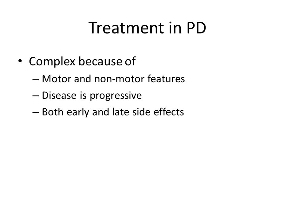 Goals of treatment in PD Prevention of disease progression Symptomatic treatment of motor symptoms Management of motor complications – Wearing off/motor fluctuations – Dyskinesias Symptomatic treatment of non-motor symptoms