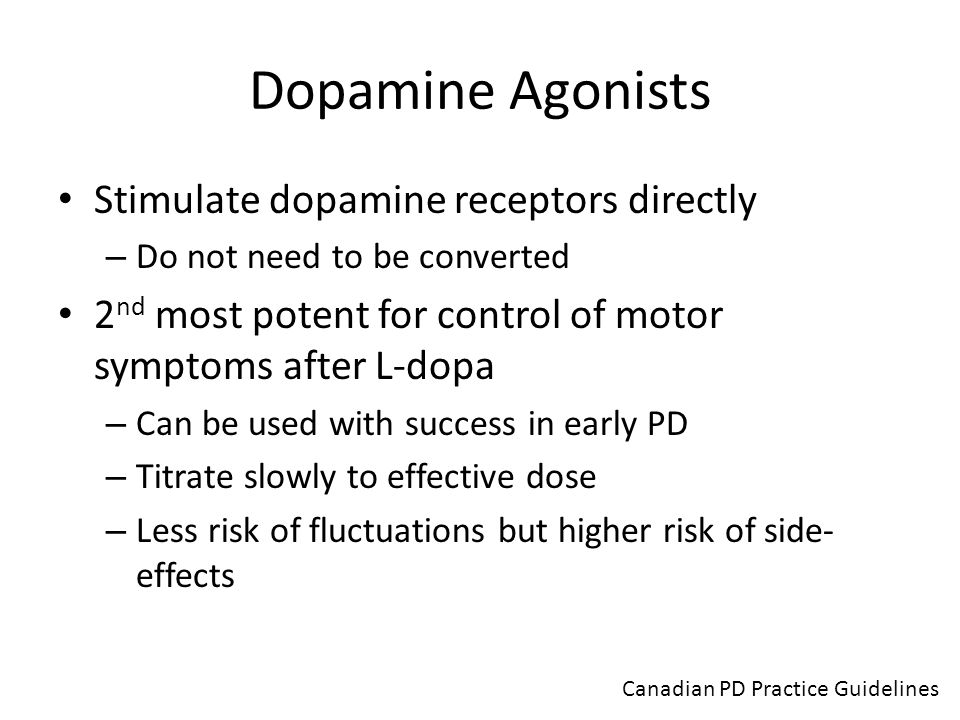 Dopamine Agonists Stimulate dopamine receptors directly – Do not need to be converted 2 nd most potent for control of motor symptoms after L-dopa – Ca