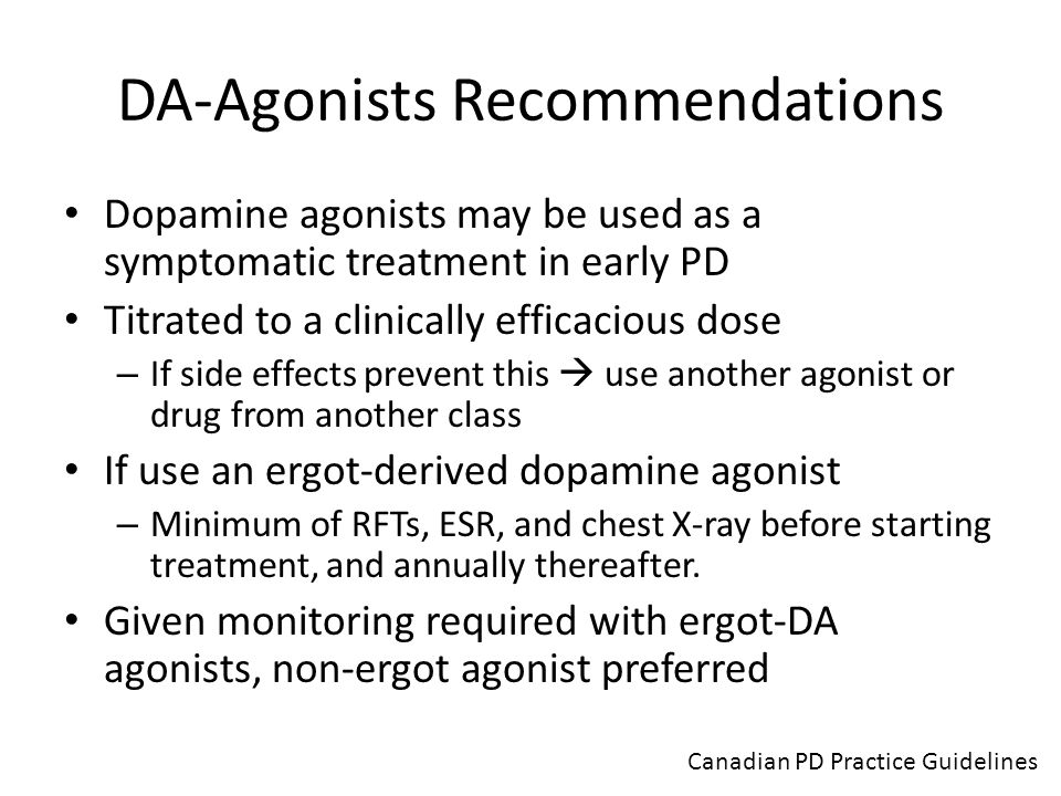 DA-Agonists Recommendations Dopamine agonists may be used as a symptomatic treatment in early PD Titrated to a clinically efficacious dose – If side e
