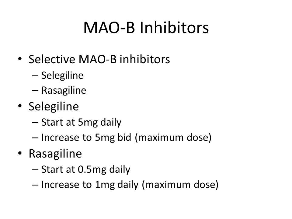MAO-B Inhibitors Selective MAO-B inhibitors – Selegiline – Rasagiline Selegiline – Start at 5mg daily – Increase to 5mg bid (maximum dose) Rasagiline