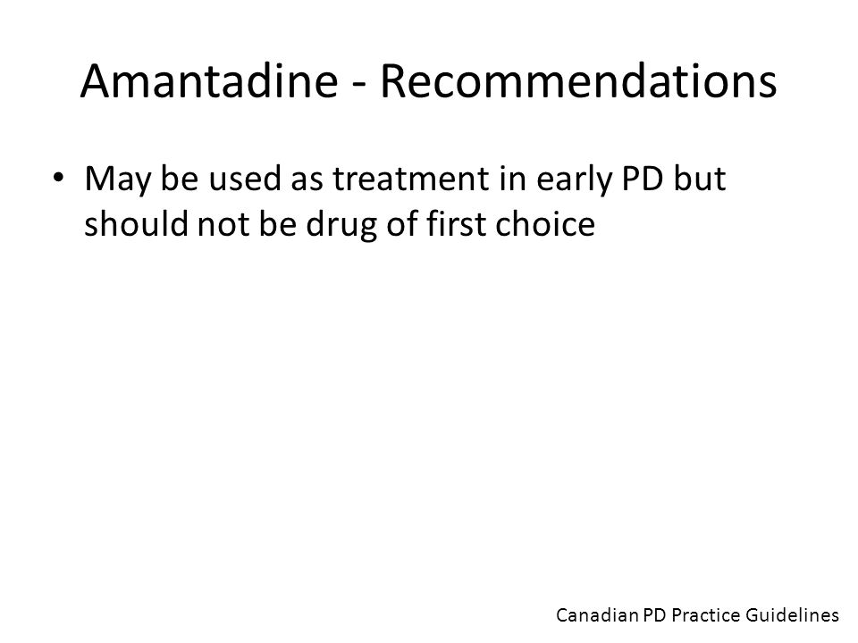 Amantadine - Recommendations May be used as treatment in early PD but should not be drug of first choice Canadian PD Practice Guidelines
