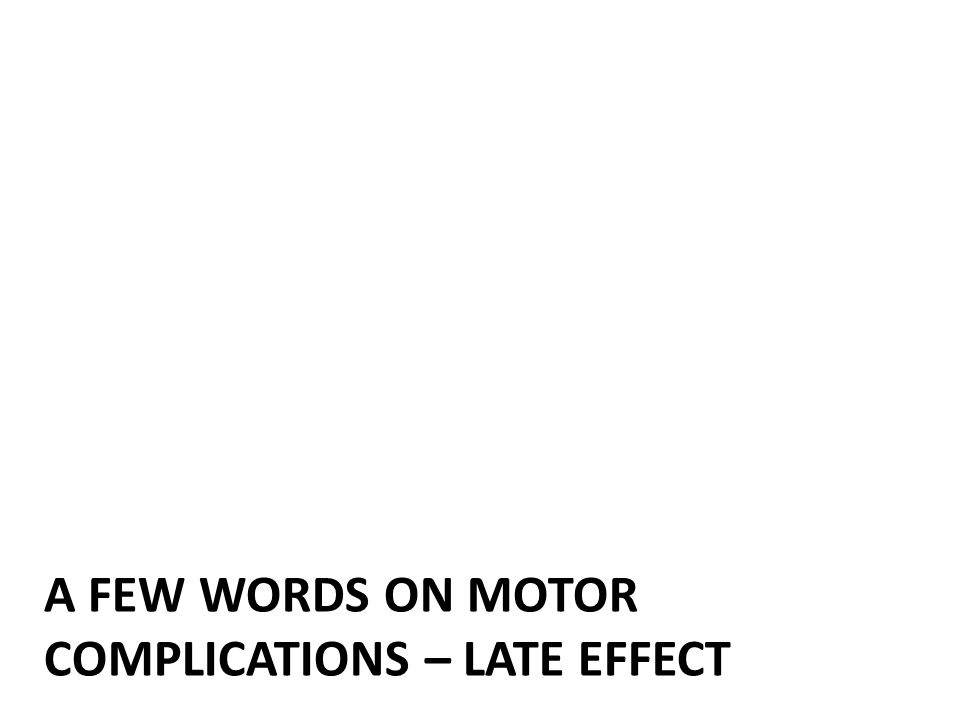 A FEW WORDS ON MOTOR COMPLICATIONS – LATE EFFECT