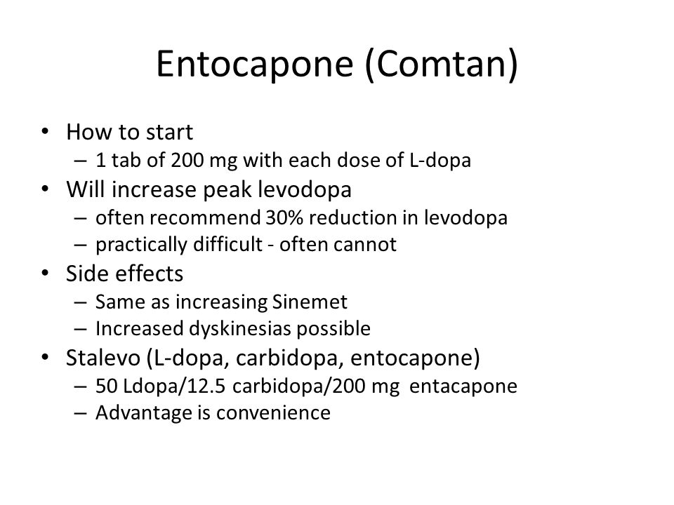 Entocapone (Comtan) How to start – 1 tab of 200 mg with each dose of L-dopa Will increase peak levodopa – often recommend 30% reduction in levodopa –