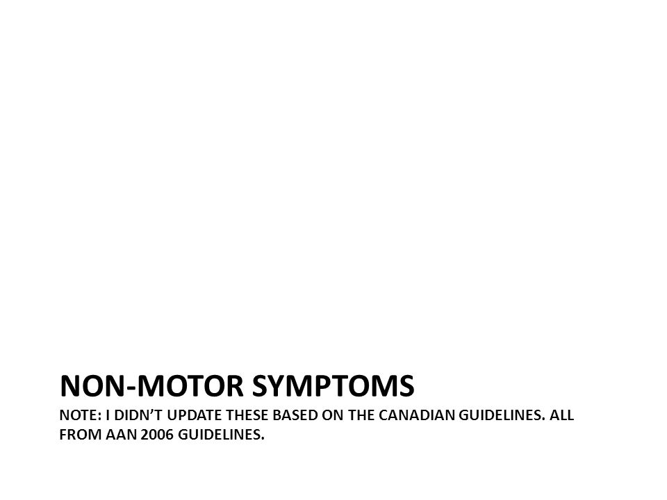 NON-MOTOR SYMPTOMS NOTE: I DIDN'T UPDATE THESE BASED ON THE CANADIAN GUIDELINES. ALL FROM AAN 2006 GUIDELINES.