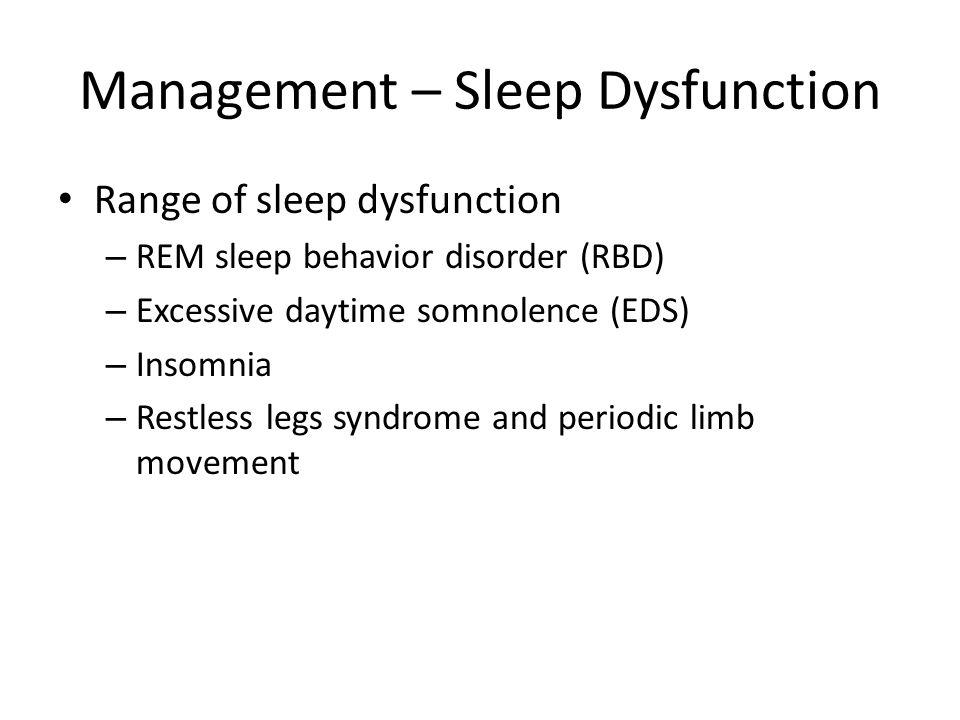 Management – Sleep Dysfunction Range of sleep dysfunction – REM sleep behavior disorder (RBD) – Excessive daytime somnolence (EDS) – Insomnia – Restle