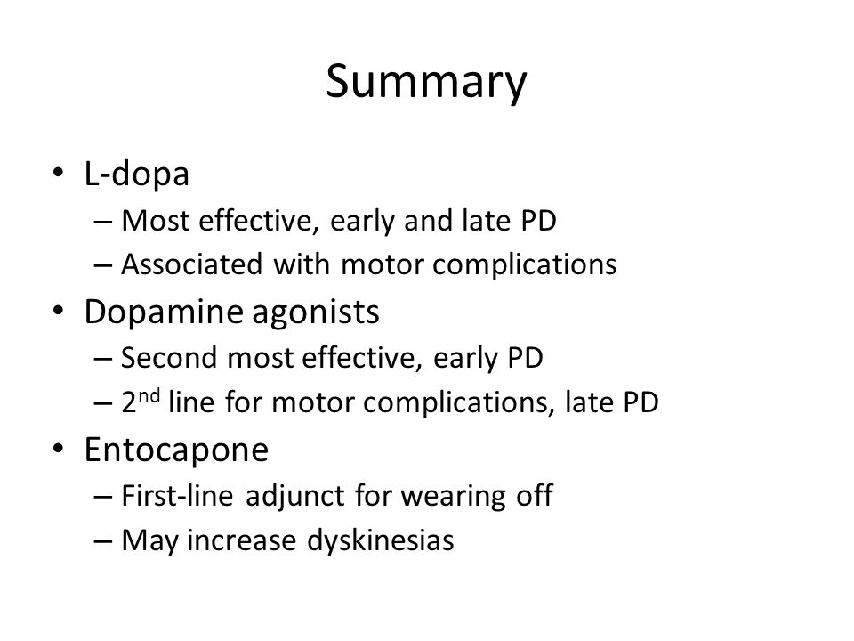 Summary L-dopa – Most effective, early and late PD – Associated with motor complications Dopamine agonists – Second most effective, early PD – 2 nd li