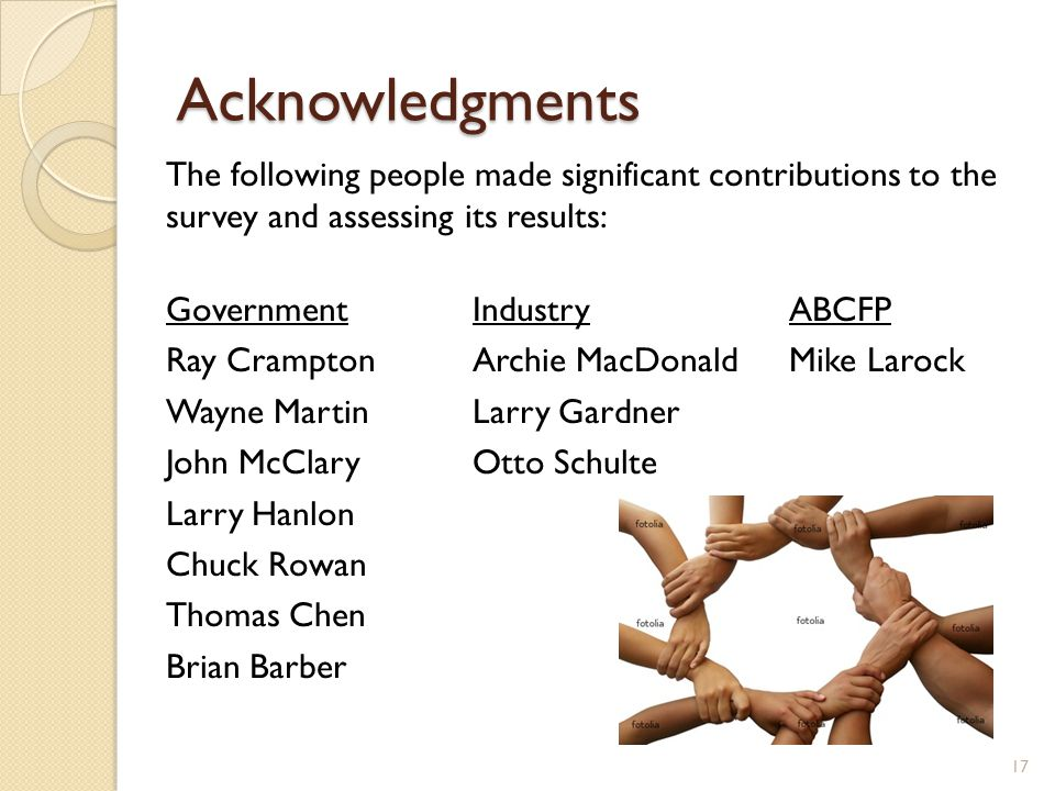 Acknowledgments The following people made significant contributions to the survey and assessing its results: GovernmentIndustryABCFP Ray CramptonArchie MacDonaldMike Larock Wayne MartinLarry Gardner John McClaryOtto Schulte Larry Hanlon Chuck Rowan Thomas Chen Brian Barber 17