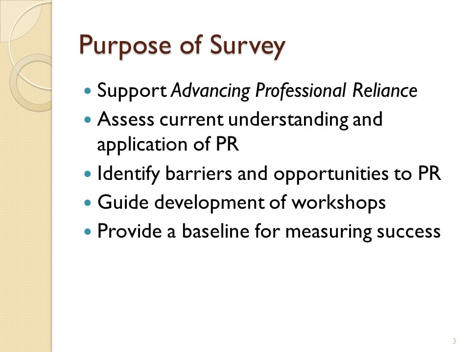 Purpose of Survey Support Advancing Professional Reliance Assess current understanding and application of PR Identify barriers and opportunities to PR Guide development of workshops Provide a baseline for measuring success 3