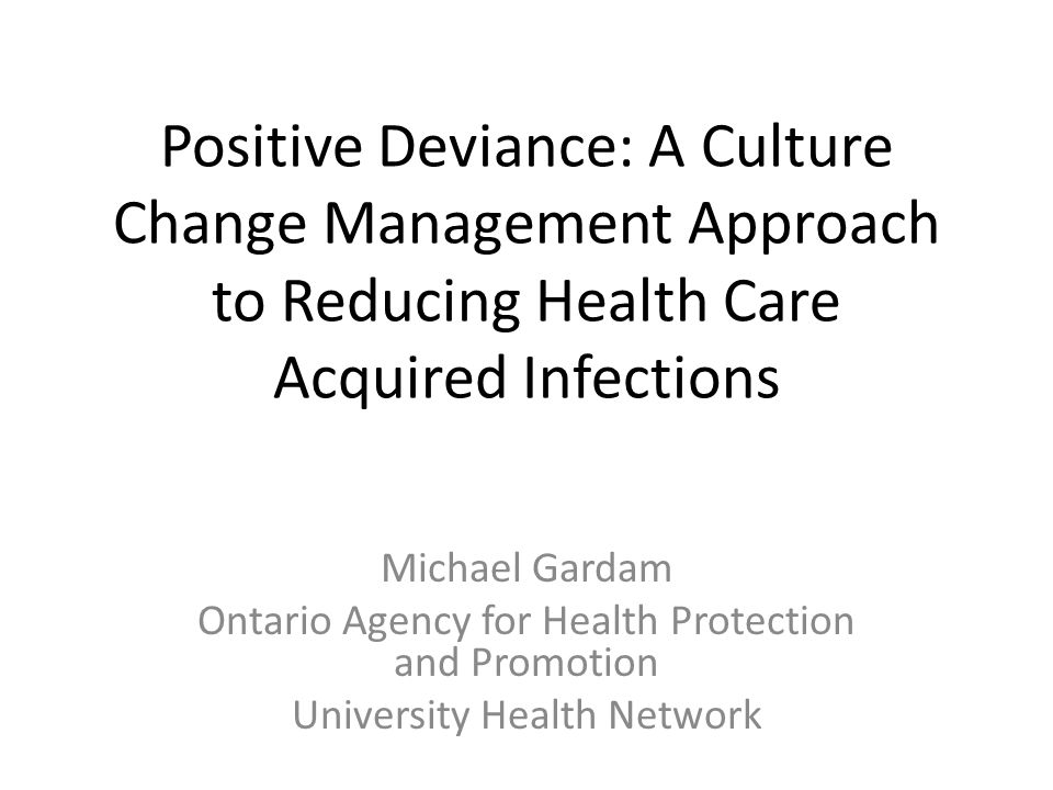 Positive Deviance: A Culture Change Management Approach to Reducing Health Care Acquired Infections Michael Gardam Ontario Agency for Health Protection and Promotion University Health Network
