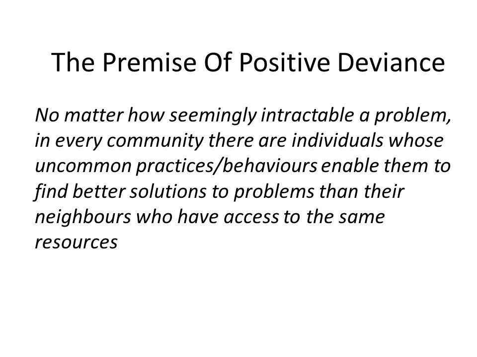 The Premise Of Positive Deviance No matter how seemingly intractable a problem, in every community there are individuals whose uncommon practices/behaviours enable them to find better solutions to problems than their neighbours who have access to the same resources
