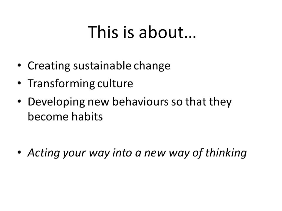 This is about… Creating sustainable change Transforming culture Developing new behaviours so that they become habits Acting your way into a new way of thinking