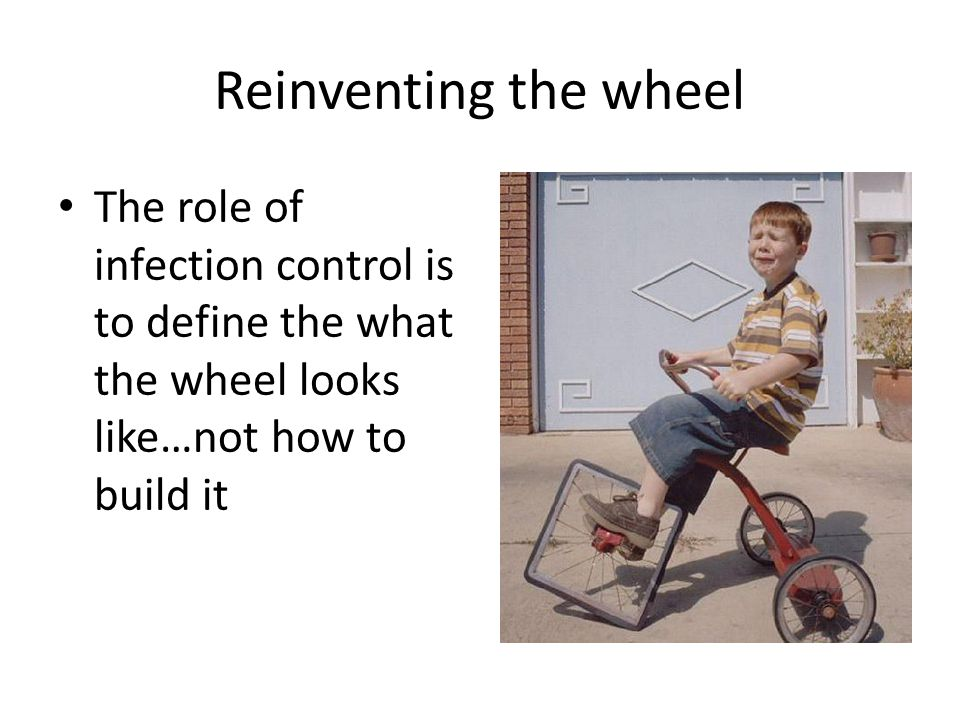 Reinventing the wheel The role of infection control is to define the what the wheel looks like…not how to build it