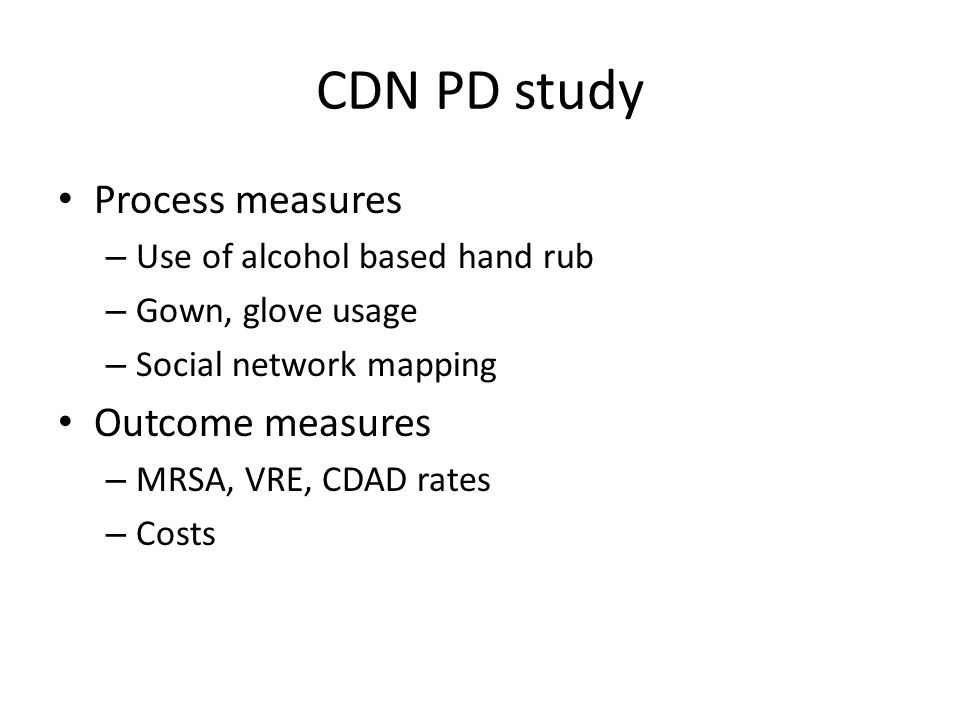 CDN PD study Process measures – Use of alcohol based hand rub – Gown, glove usage – Social network mapping Outcome measures – MRSA, VRE, CDAD rates – Costs