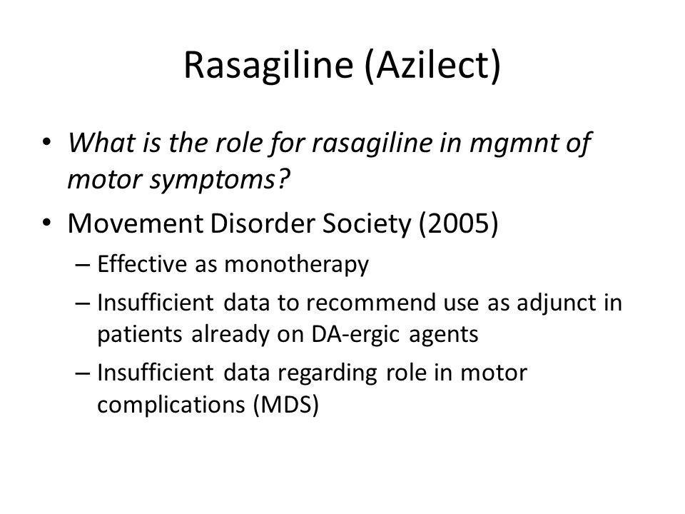 Rasagiline (Azilect) What is the role for rasagiline in mgmnt of motor symptoms? Movement Disorder Society (2005) – Effective as monotherapy – Insuffi